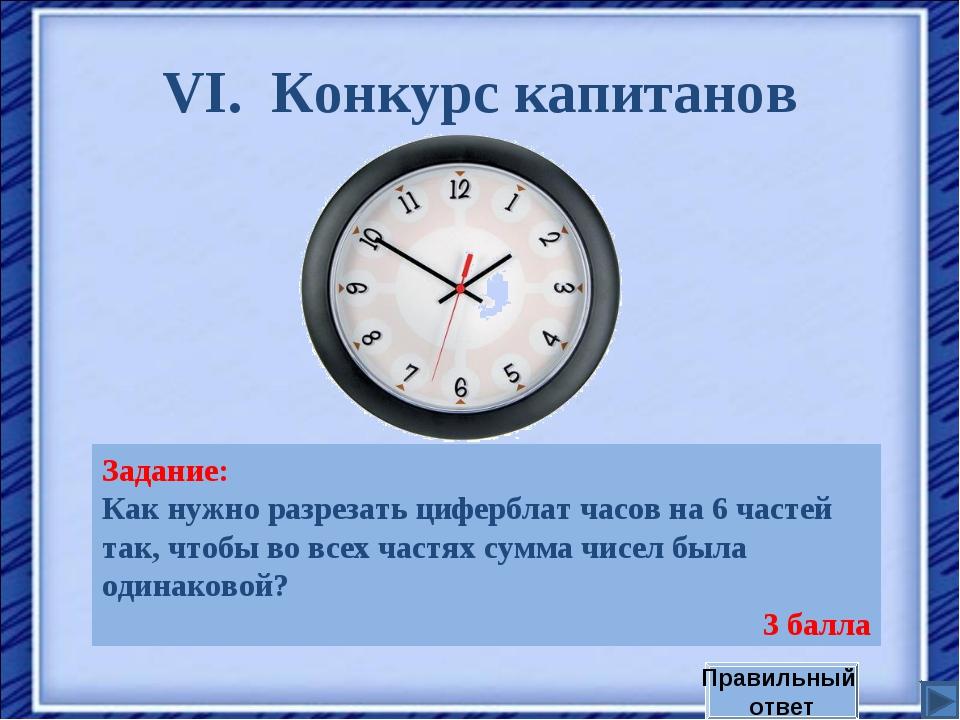 VI. Конкурс капитанов Задание: Как нужно разрезать циферблат часов на 6 часте...