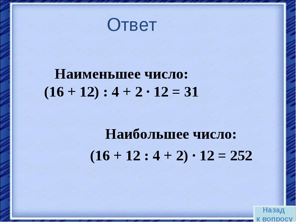Ответ Наибольшее число: (16 + 12 : 4 + 2) · 12 = 252 Наименьшее число: (16 +...