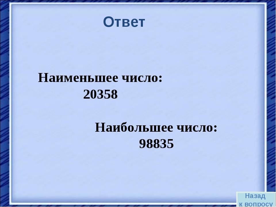 Наибольшее число: 98835 Наименьшее число: 20358 Назад к вопросу Ответ