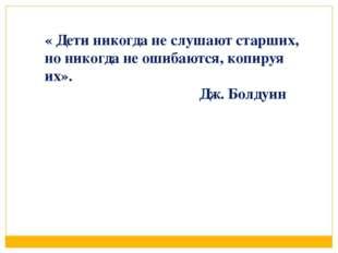 « Дети никогда не слушают старших, но никогда не ошибаются, копируя их». Дж.