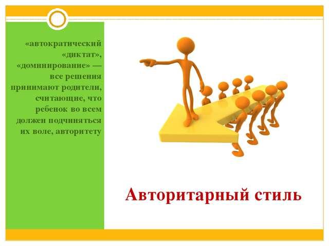 Авторитарный стиль «автократический «диктат», «доминирование» — все решения п...
