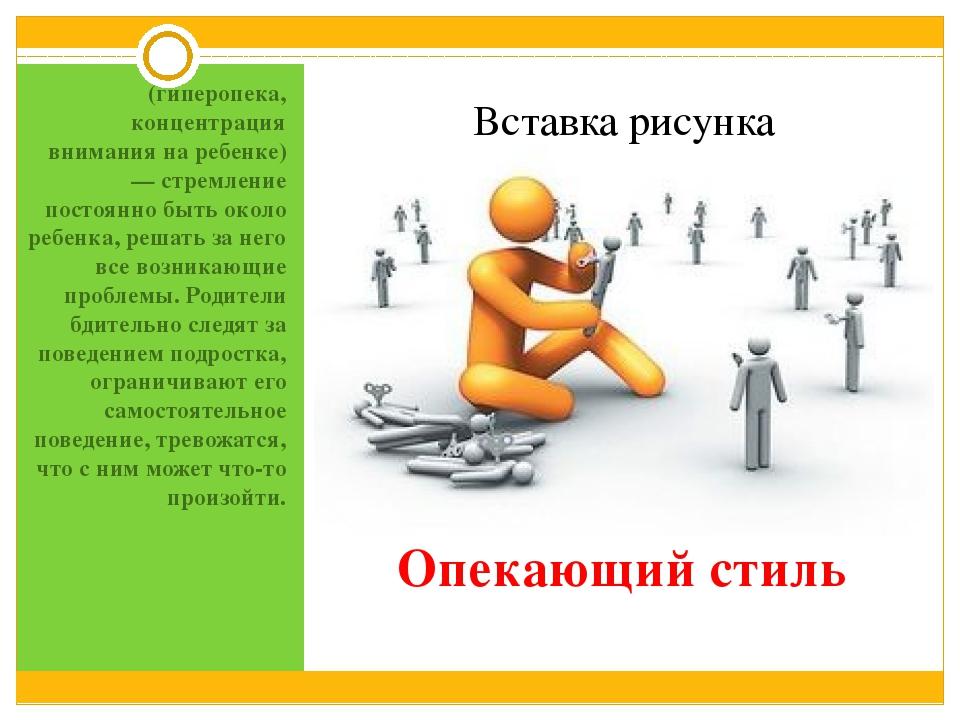 Опекающий стиль (гиперопека, концентрация внимания на ребенке) — стремление п...