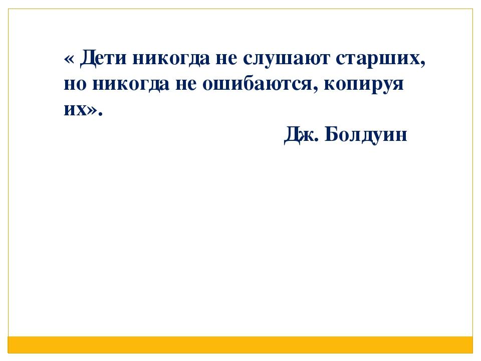 « Дети никогда не слушают старших, но никогда не ошибаются, копируя их». Дж....