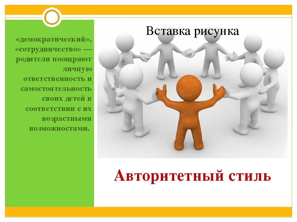 Авторитетный стиль «демократический», «сотрудничество» — родители поощряют ли...