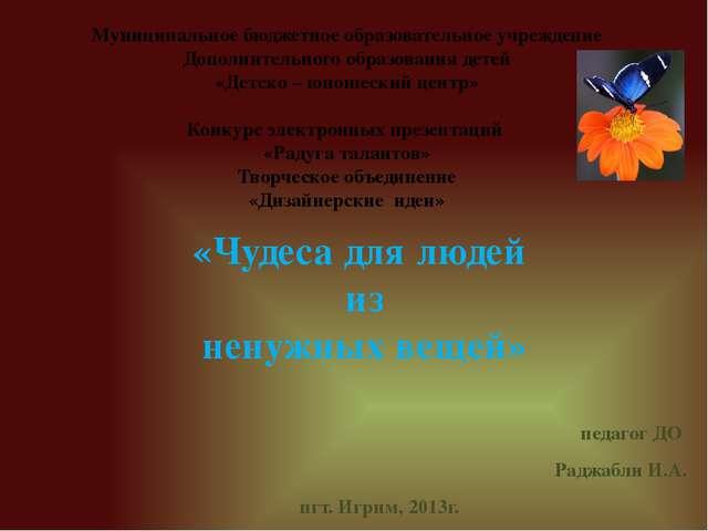 педагог ДО Раджабли И.А. пгт. Игрим, 2013г. Муниципальное бюджетное образоват...