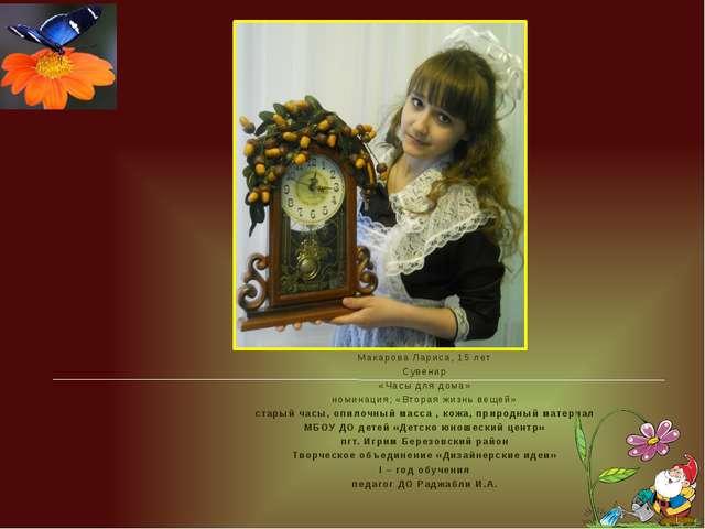 Макарова Лариса, 15 лет Сувенир «Часы для дома» номинация; «Вторая жизнь вещ...