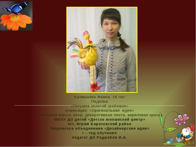 Калмыкова Фаина, 16 лет Поделка «Петушок золотой гребешок» номинация; «Ориги...