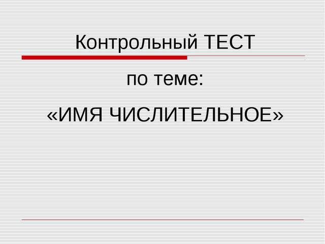 Контрольный ТЕСТ по теме: «ИМЯ ЧИСЛИТЕЛЬНОЕ»