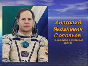 Анатолий Яковлевич Соловьёв 16 выходов в открытый космос