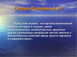 Слова Леонова А.А.:  «Я хочу вам сказать, что картина космической бездны,