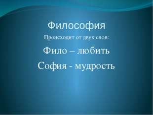 Философия Происходит от двух слов: Фило – любить София - мудрость