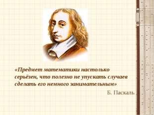«Предмет математики настолько серьёзен, что полезно не упускать случаев сдел