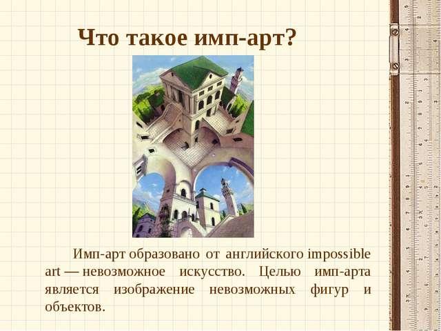 Что такое имп-арт? Имп-артобразовано от английскогоimpossible art—невоз...