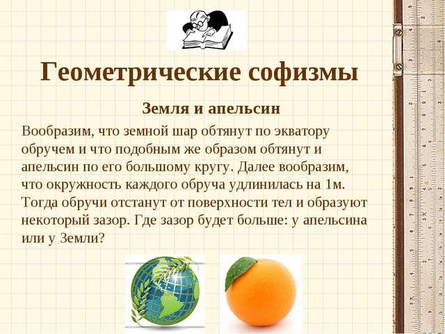 Геометрические софизмы Земля и апельсин Вообразим, что земной шар обтянут...