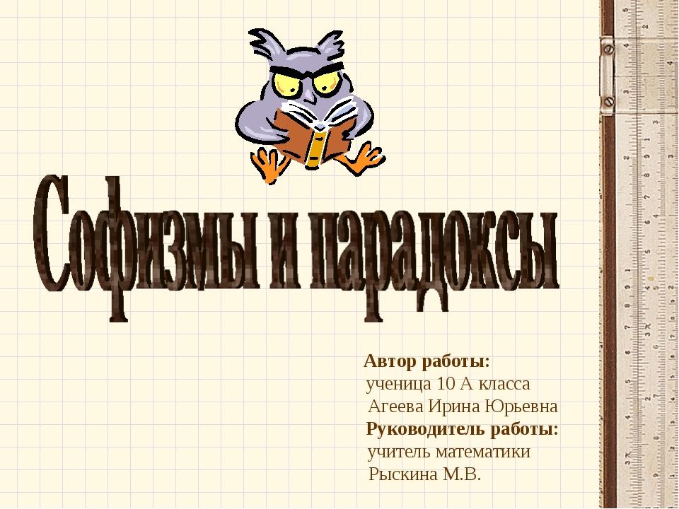 Автор работы: ученица 10 А класса Агеева Ирина Юрьевна Руководитель работы: у...