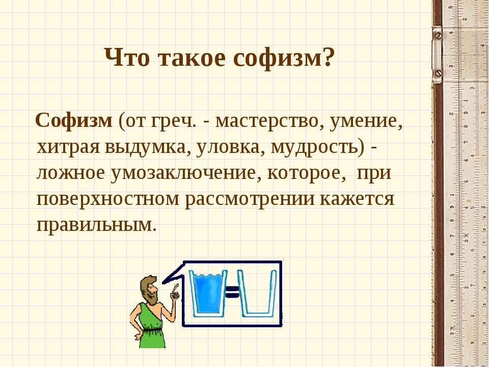 Что такое софизм? Софизм(от греч. - мастерство, умение, хитрая выдумка, улов...