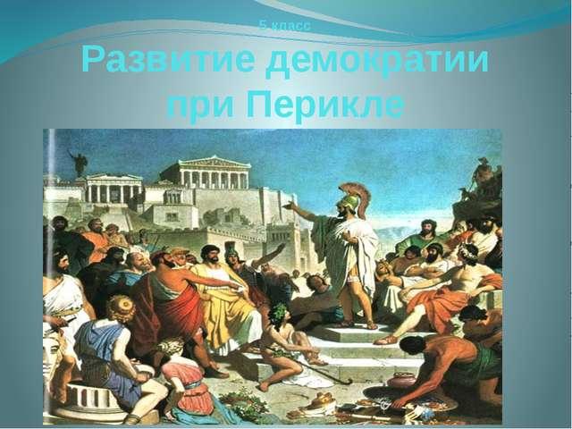 5 класс Развитие демократии при Перикле