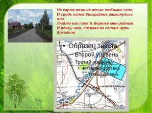 На карте меньше точки любимое село. И средь полей бескрайних раскинулось оно.