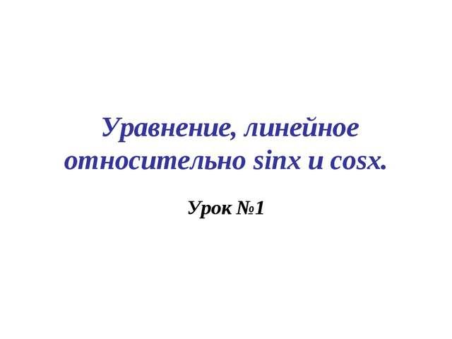 Уравнение, линейное относительно sinx u cosx. Урок №1