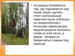 На родине Исаковского, там, где поднимается над Угрой «берег крутой», стоит о