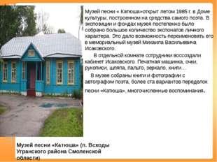 Музей песни « Катюша»открыт летом 1985 г. в Доме культуры, построенном на сре