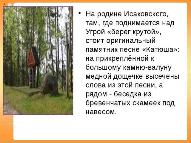 На родине Исаковского, там, где поднимается над Угрой «берег крутой», стоит о...