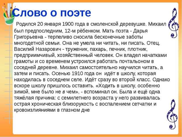 Слово о поэте Родился 20 января 1900 года в смоленской деревушке. Михаил был...