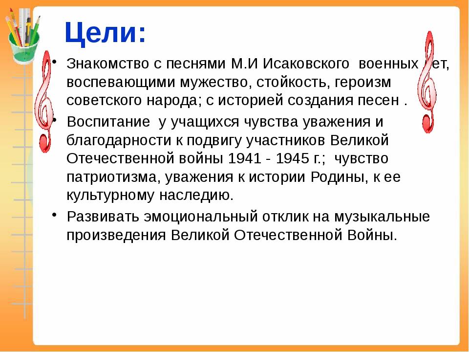 Цели: Знакомство с песнями М.И Исаковского военных лет, воспевающими мужество...