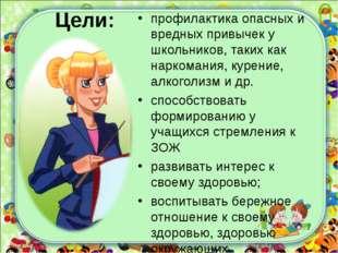 Цели: профилактика опасных и вредных привычек у школьников, таких как наркома