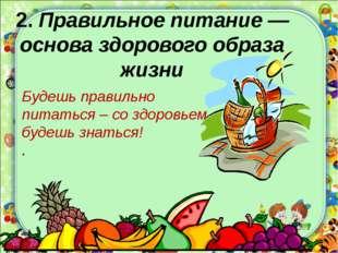 2. Правильное питание —основа здорового образа жизни Будешь правильно питать