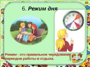 6. Режим дня Режим - это правильное чередование периодов работы и отдыха.