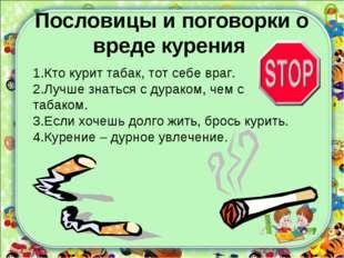 Пословицы и поговорки о вреде курения 1.Кто курит табак, тот себе враг. 2.Луч