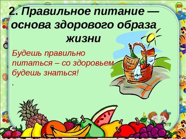 2. Правильное питание —основа здорового образа жизни Будешь правильно питать...
