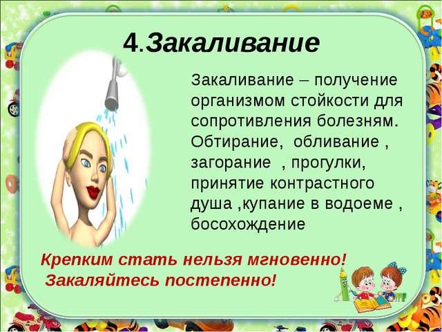 4.Закаливание Закаливание – получение организмом стойкости для сопротивления...