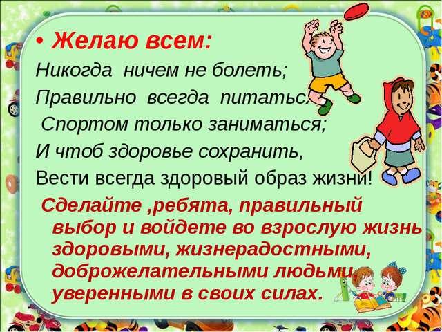 Желаю всем: Никогда ничем не болеть; Правильно всегда питаться; Спортом тольк...