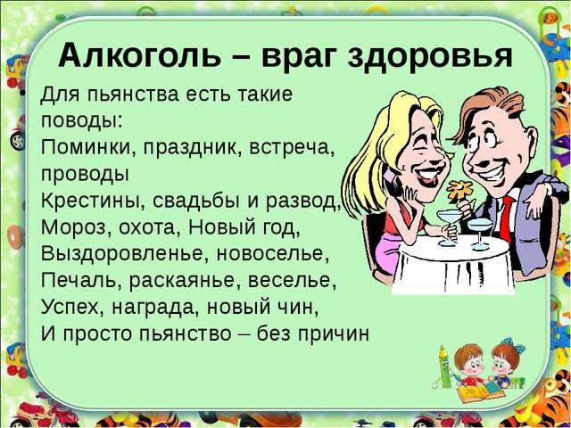 Алкоголь – враг здоровья Для пьянства есть такие поводы: Поминки, праздник, в...