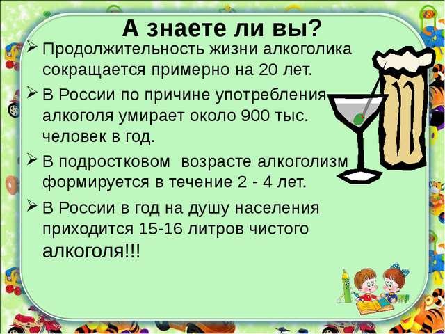 А знаете ли вы? Продолжительность жизни алкоголика сокращается примерно на 20...