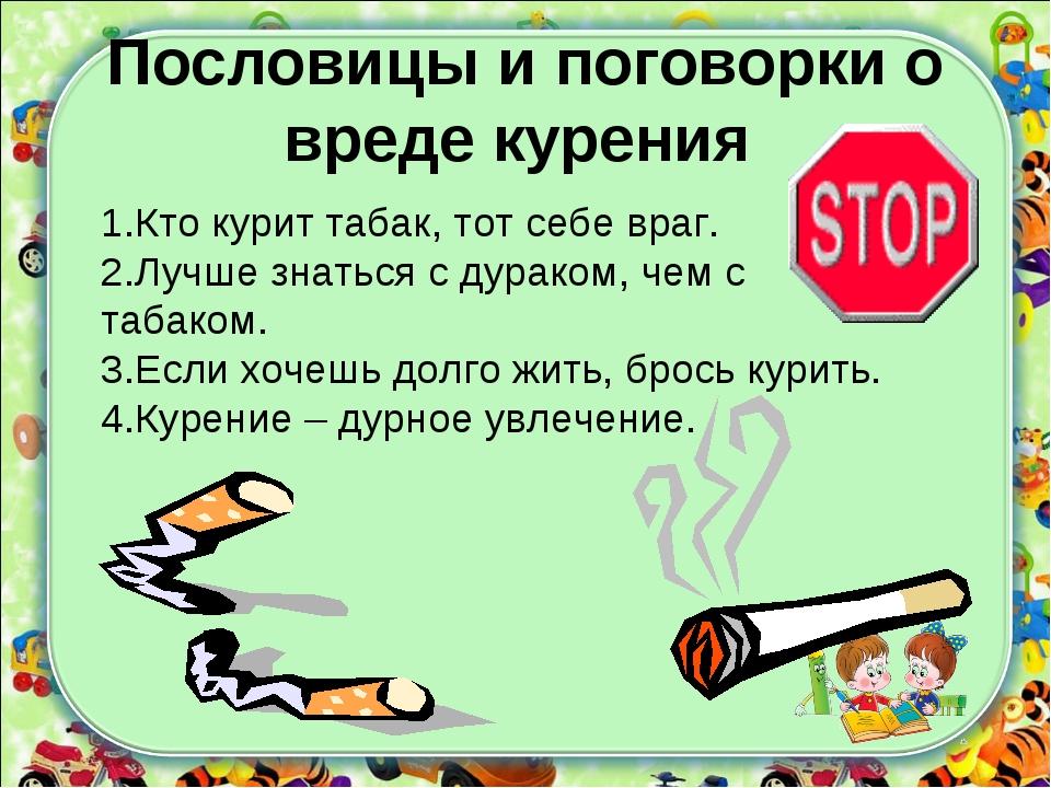 Пословицы и поговорки о вреде курения 1.Кто курит табак, тот себе враг. 2.Луч...