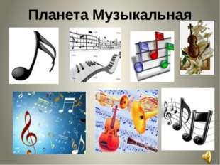 Планета Музыкальная Слово учителя: На этой планете все жители очень любят муз