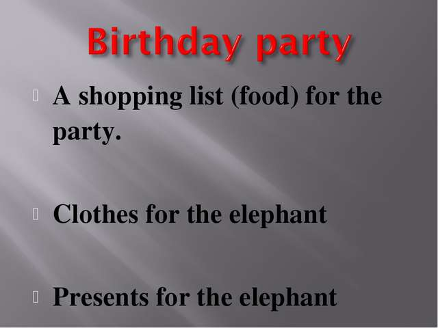 A shopping list (food) for the party. Clothes for the elephant Presents for t...