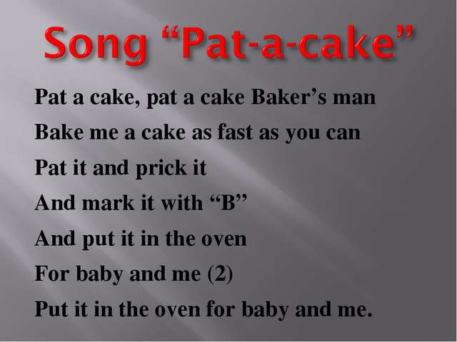 Pat a cake, pat a cake Baker's man Bake me a cake as fast as you can Pat it a...
