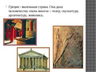 Греция - маленькая страна. Она дала человечеству очень многое – театр, скульп