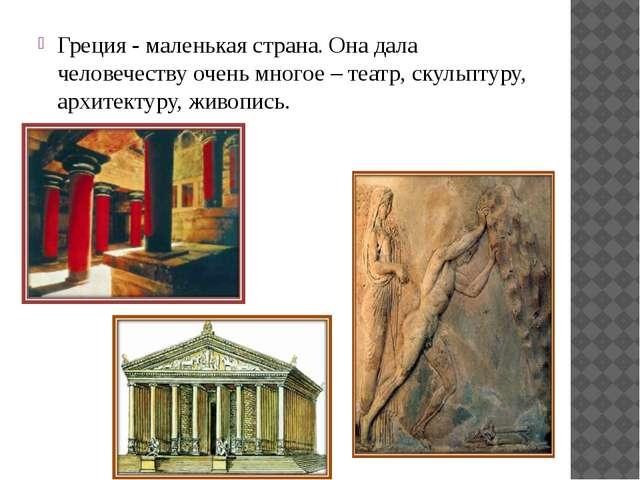 Греция - маленькая страна. Она дала человечеству очень многое – театр, скульп...