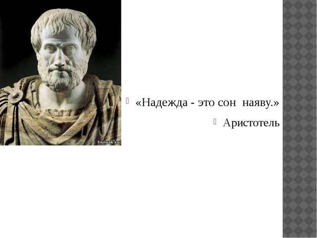 «Надежда - это сон наяву.» Аристотель