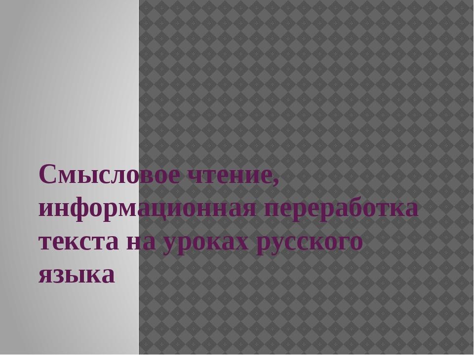 Cмысловое чтение, информационная переработка текста на уроках русского языка
