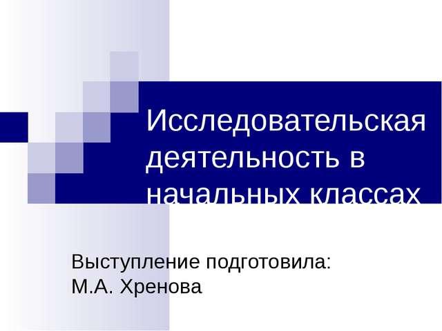 Исследовательская деятельность в начальных классах Выступление подготовила: М...