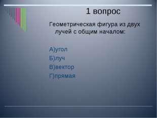 1 вопрос Геометрическая фигура из двух лучей с общим началом: А)угол Б)луч В