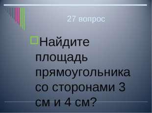 27 вопрос Найдите площадь прямоугольника со сторонами 3 см и 4 см?