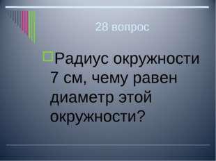 28 вопрос Радиус окружности 7 см, чему равен диаметр этой окружности?