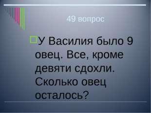 49 вопрос У Василия было 9 овец. Все, кроме девяти сдохли. Сколько овец остал